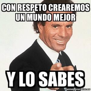 Meme de Julio Iglesias y la leyenda: con respeto crearemos un mundo mejor, y lo sabes